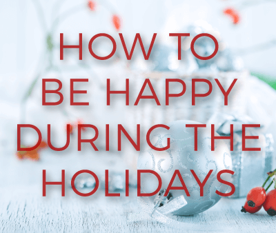Happier Holidays: 15 Ways to Bring Joy to Your Life This Holiday Season