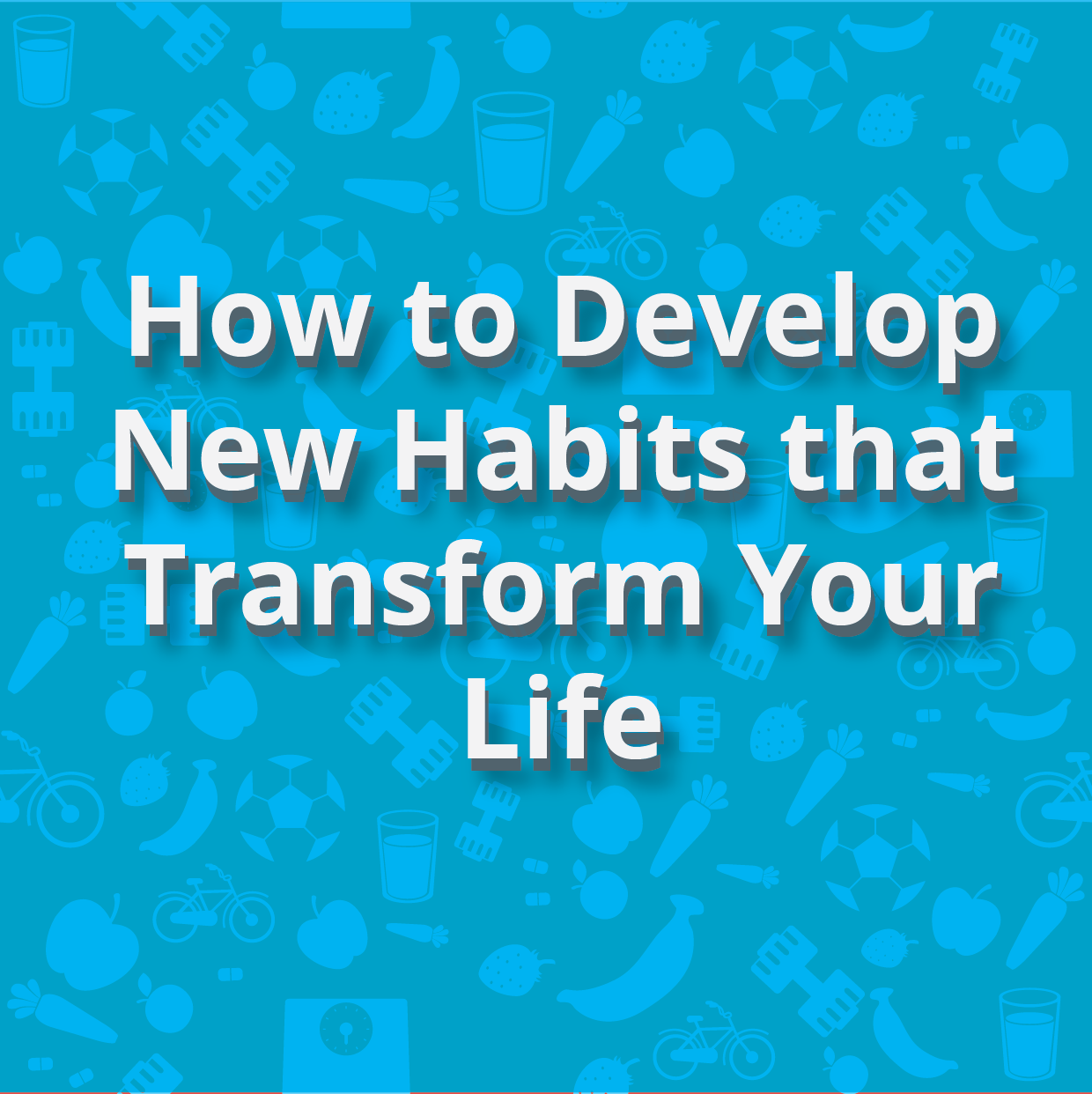 How to Develop New Habits that Transform Your Life