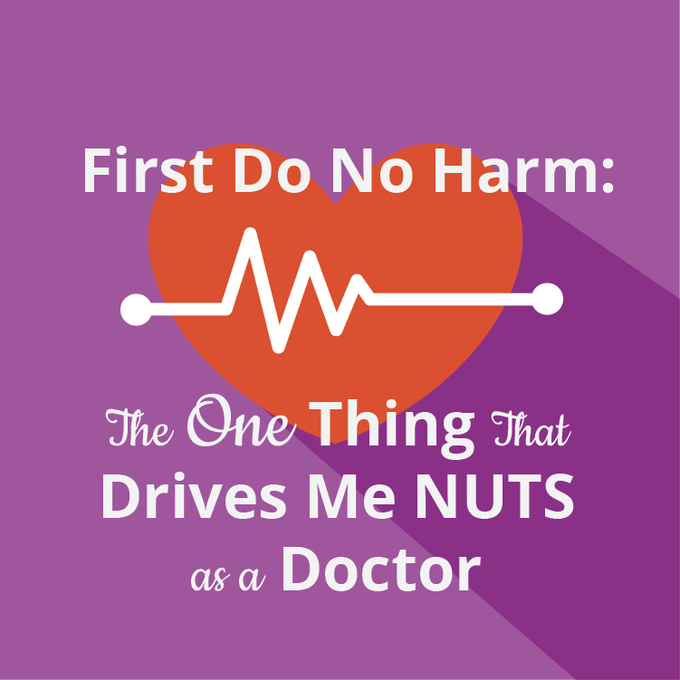 First Do No Harm: The One Things that Drives Me NUTS as a Doctor