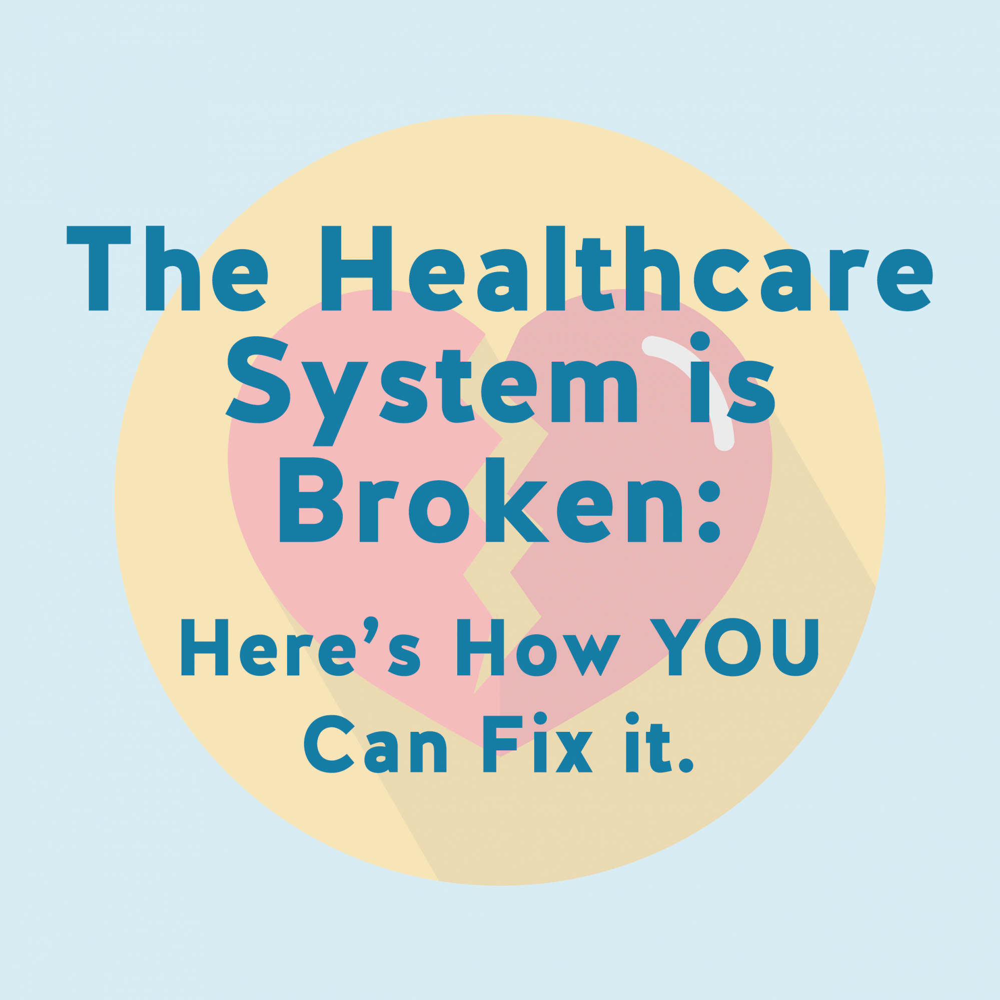 The Health Care System is Broken: Here's How YOU Can Fix It.